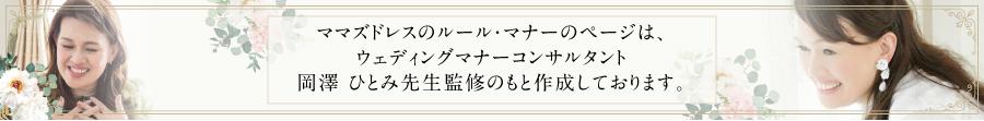 ママズドレスのルール・マナーのページは、ウェディングマナーコンサルタント岡澤ひとみ先生監修のもと作成しております。